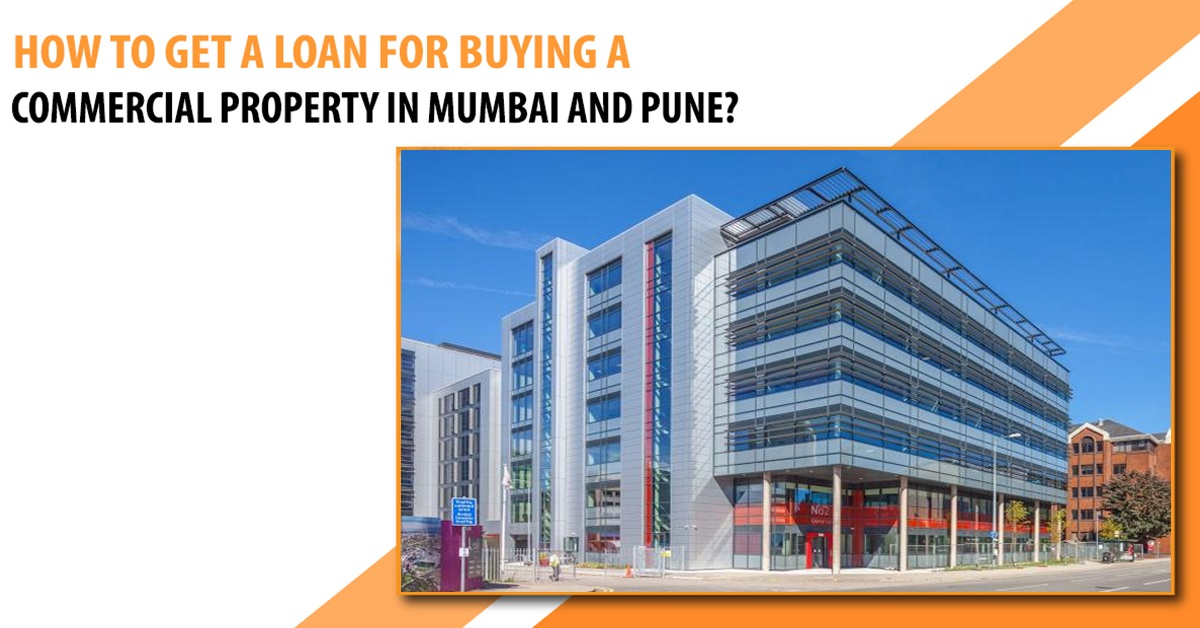 HOW TO GET A LOAN FOR BUYING A COMMERCIAL PROPERTY IN MUMBAI AND PUNE